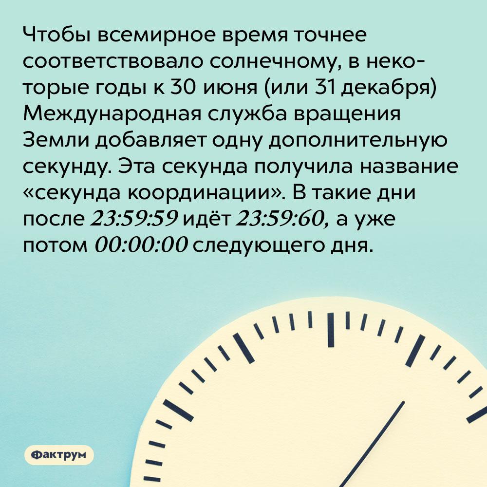 Чтобы всемирное время точнее соответствовало солнечному, внекоторые годы Международная служба вращения Земли добавляет одну дополнительную секунду. Эта секунда получила название «секунда координации». В такие дни после 23:59:59 идёт 23:59:60, а уже потом 00:00:00 следующего дня.