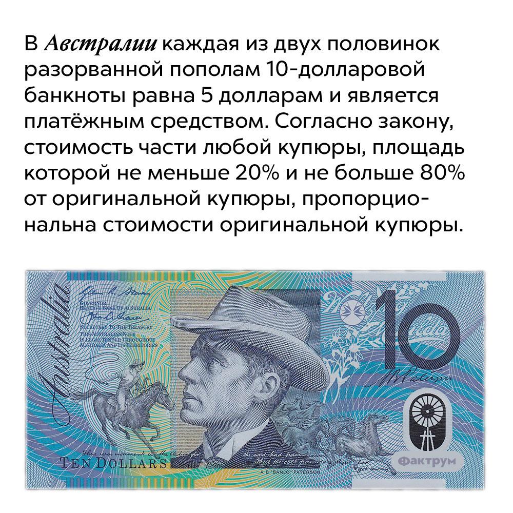 ВАвстралии каждая издвух половинок разорванной пополам 10-долларовой банкноты равна 5долларам иявляется платёжным средством. Согласно закону, стоимость части любой купюры, площадь которой не меньше 20% и не больше 80% от оригинальной купюры, пропорциональна стоимости оригинальной купюры.