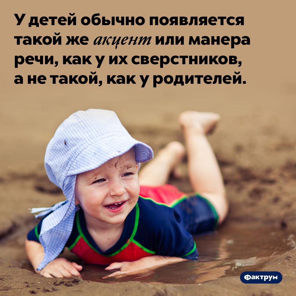 Дети говорят так же, как их сверстники. У детей обычно появляется такой же акцент или манера речи, как у их сверстников, а не такой, как у родителей.