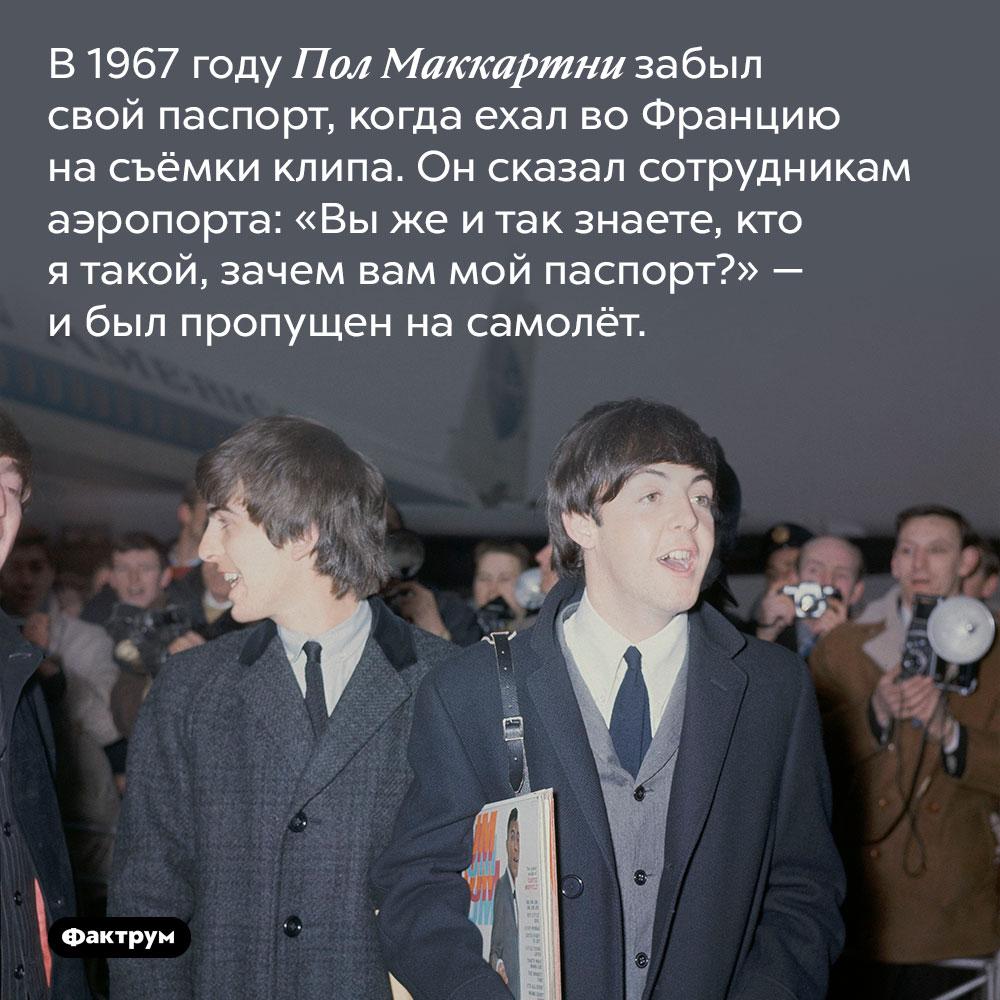 Пол Маккартни летал между странами без паспорта. В 1967 году Пол Маккартни забыл свой паспорт, когда ехал во Францию на съёмки клипа. Он сказал сотрудникам аэропорта: «Вы же и так знаете, кто я такой, зачем вам мой паспорт?» — и был пропущен на самолёт.