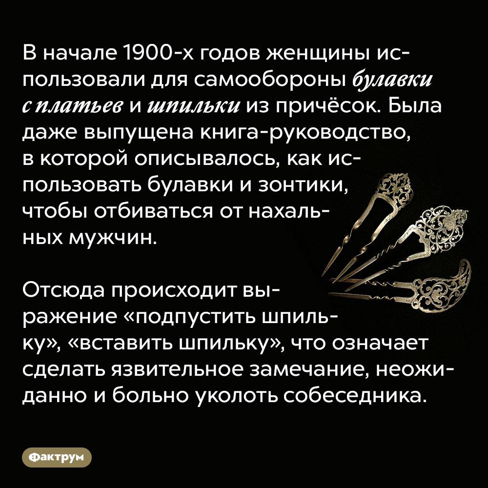 Вначале 20века женщины умели обороняться булавками. В начале 1900-х годов женщины использовали для самообороны булавки с платьев и шпильки из причёсок. Была даже выпущена книга-руководство, в которой описывалось, как использовать булавки и зонтики, чтобы отбиваться от нахальных мужчин.  Отсюда происходит выражение «подпустить шпильку», «вставить шпильку», что означает сделать язвительное замечание, неожиданно и больно уколоть собеседника.