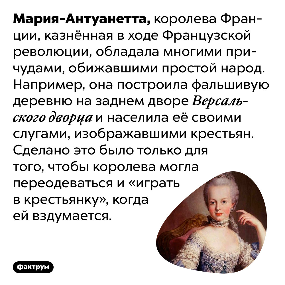 Мария-Антуанетта построила за Версалем фальшивую деревню для игр в крестьянку. Мария-Антуанетта, королева Франции, казнённая в ходе Французской революции, обладала многими причудами, обижавшими простой народ. Например, она построила фальшивую деревню на заднем дворе Версальского дворца и населила её своими слугами, изображавшими крестьян. Сделано это было только для того, чтобы королева могла переодеваться и «играть в крестьянку», когда ей вздумается.