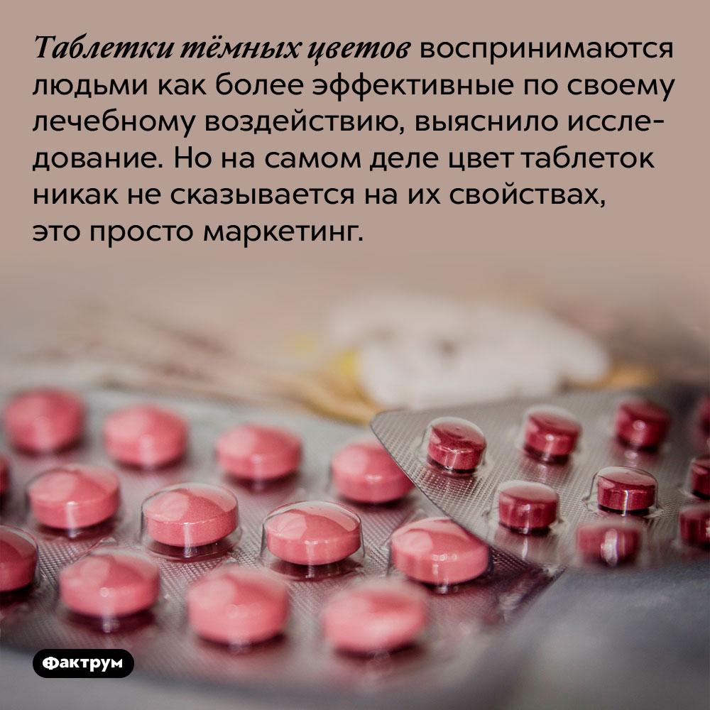 Таблетки тёмных цветов воспринимаются людьми как более эффективные. Таблетки тёмных цветов воспринимаются людьми как более эффективные по своему лечебному воздействию, выяснило исследование. Но на самом деле цвет таблеток никак не сказывается на их свойствах, это просто маркетинг.
