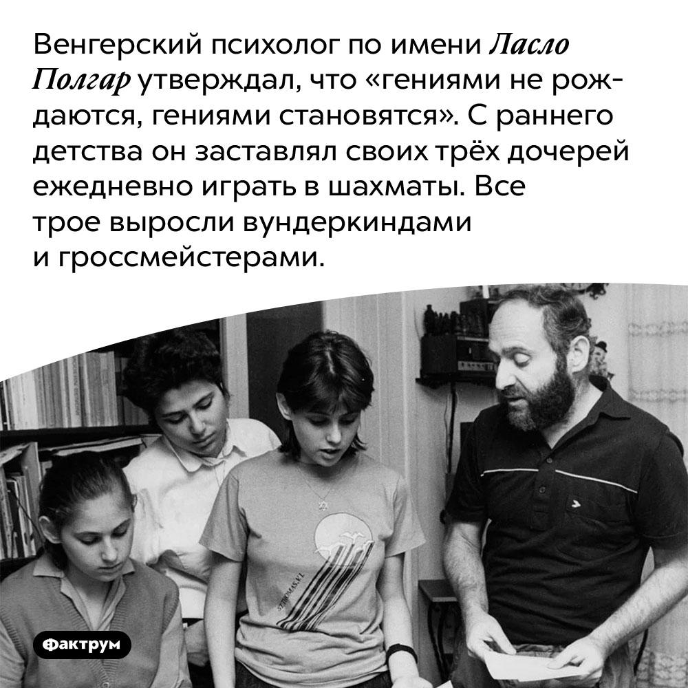 Психолог Ласло Полгар доказал, что гениями нерождаются, астановятся, вырастив гениев изсобственных дочерей. Венгерский психолог по имени Ласло Полгар утверждал, что «гениями не рождаются, гениями становятся». С раннего детства он заставлял своих трёх дочерей ежедневно играть в шахматы. Все трое выросли вундеркиндами и гроссмейстерами.