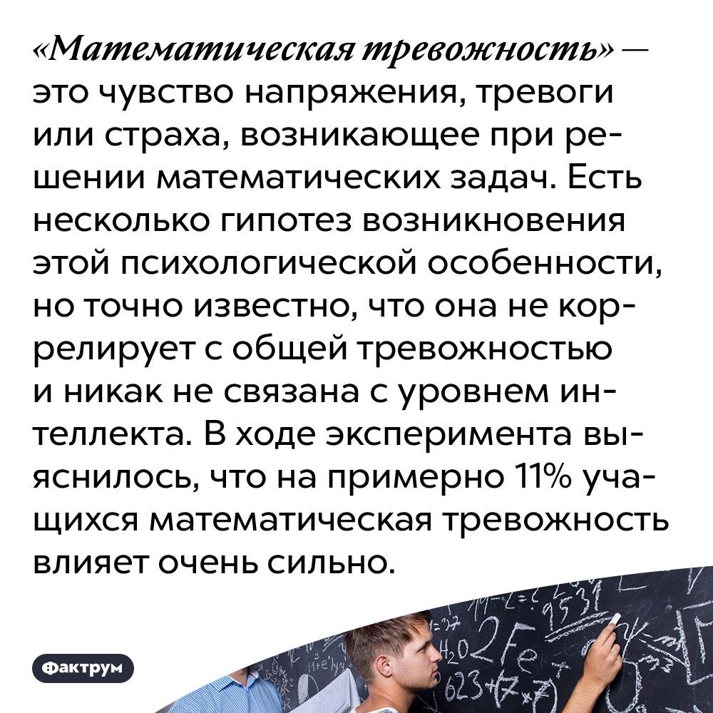 Математика вызывает особую тревожность. «Математическая тревожность» — это чувство напряжения, тревоги или страха, возникающее при решении математических задач. Есть несколько гипотез возникновения этой психологической особенности, но точно известно, что она не коррелирует с общей тревожностью и никак не связана с уровнем интеллекта. В ходе эксперимента выяснилось, что на примерно 11% учащихся математическая тревожность влияет очень сильно.