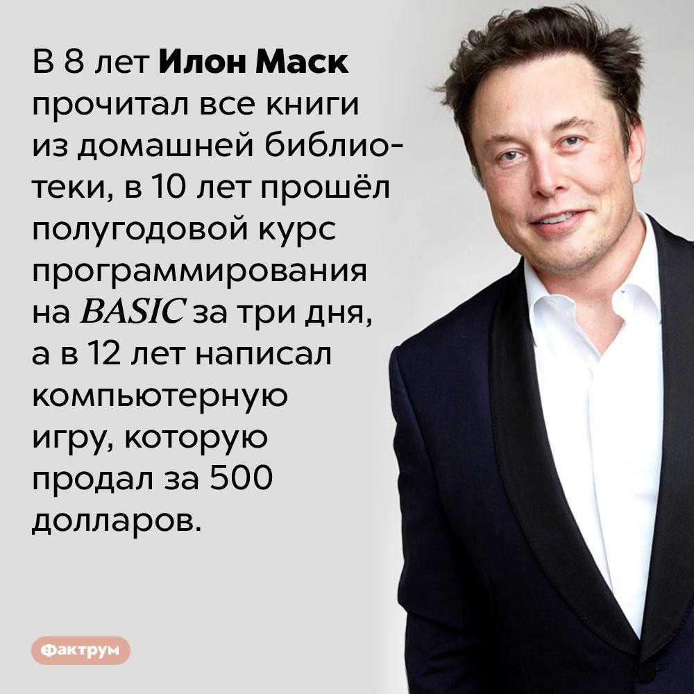 Илон Маск сдетства обладал выдающимся интеллектом. В 8 лет Илон Маск прочитал все книги из домашней библиотеки, в 10 лет прошёл полугодовой курс программирования на BASIC за три дня, а в 12 лет написал компьютерную игру, которую продал за 500 долларов.