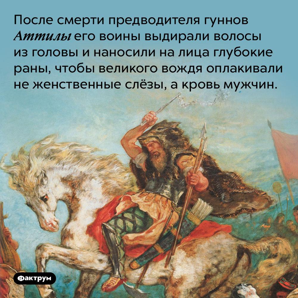 После смерти Аттилы его воины выдирали волосы изголовы инаносили налица раны. Чтобы великого вождя оплакивали не женственные слёзы, а кровь мужчин.