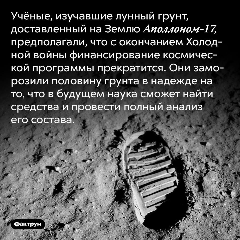Учёные заморозили лунный грунт. Учёные, изучавшие лунный грунт, доставленный на Землю Аполлоном-17, предполагали, что с окончанием Холодной войны финансирование космической программы прекратится. Они заморозили половину грунта в надежде на то, что в будущем наука сможет найти средства и провести полный анализ его состава.
