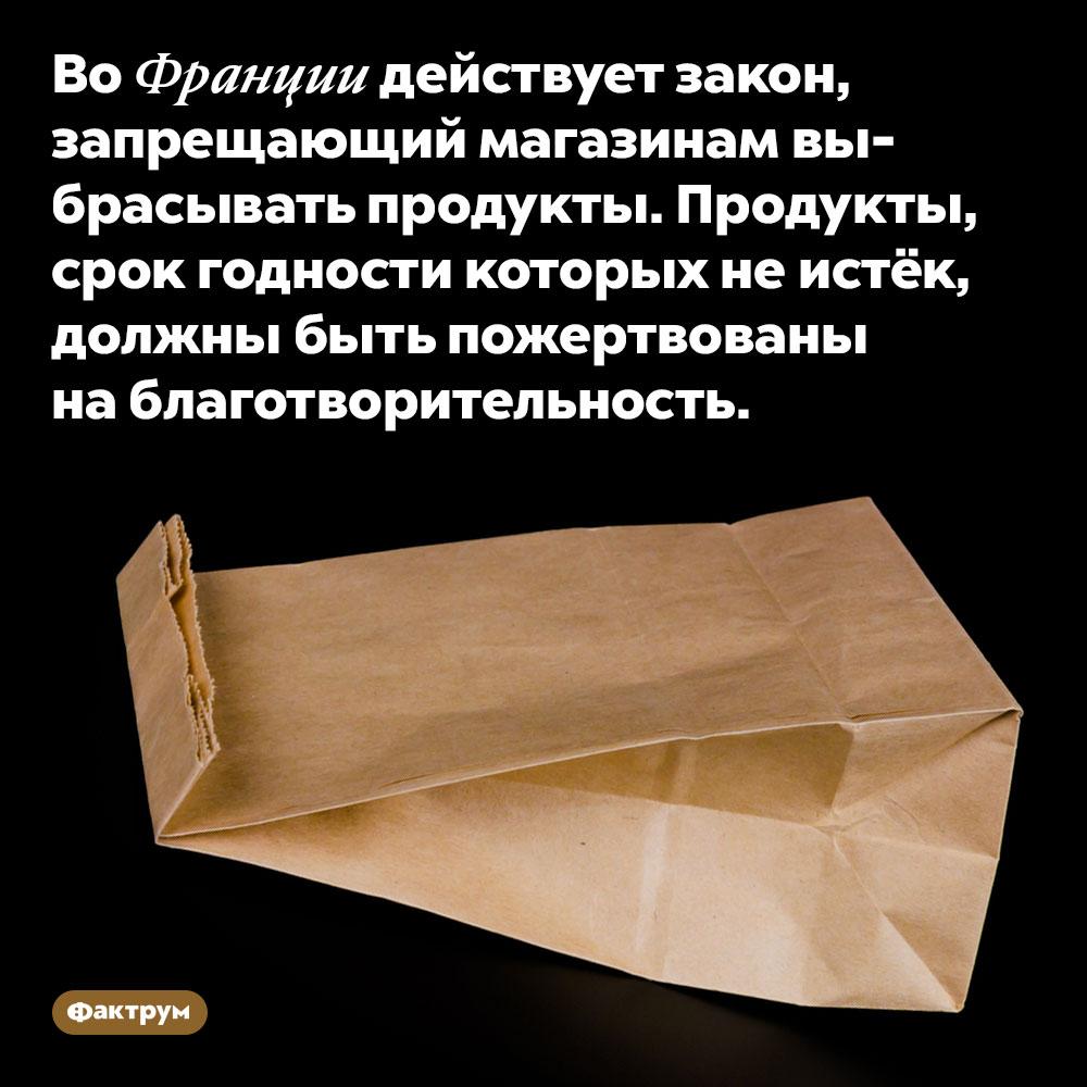 Французским магазинам нельзя выбрасывать еду. Во Франции действует закон, запрещающий магазинам выбрасывать продукты. Продукты, срок годности которых не истёк, должны быть пожертвованы на благотворительность.
