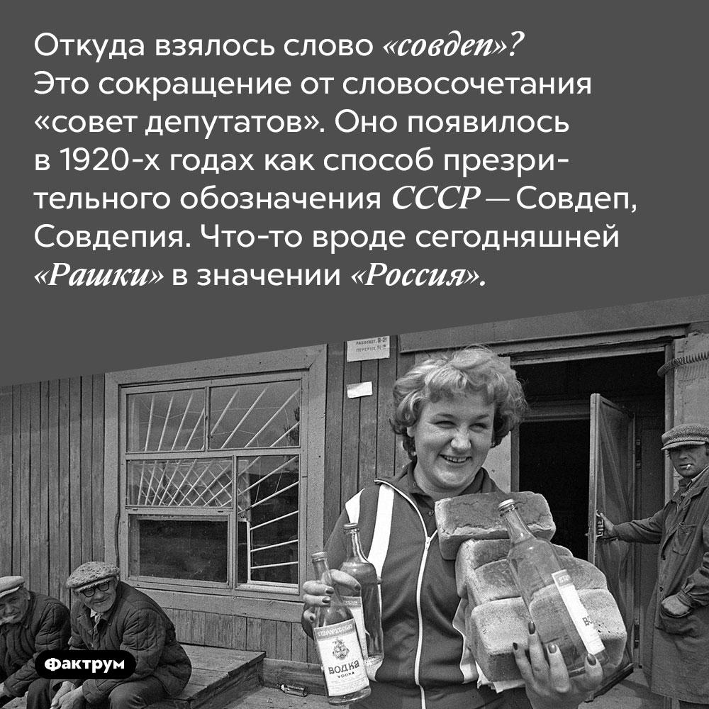 Происхождение слова «совдеп». Откуда взялось слово «совдеп»? Это сокращение от словосочетания «совет депутатов». Оно появилось в 1920-х годах как способ презрительного обозначения СССР — Совдеп, Совдепия. Что-то вроде сегодняшней «Рашки» в значении «Россия».