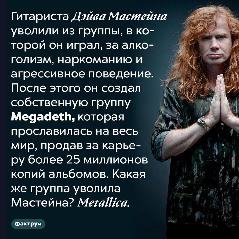 Когда Дэйва Мастейна уволили изMetallica, он создал Megadeth. Гитариста Дэйва Мастейна уволили из группы, в которой он играл, за алкоголизм, наркоманию и агрессивное поведение. После этого он создал собственную группу Megadeth, которая прославилась на весь мир, продав за карьеру более 25 миллионов копий альбомов. Какая же группа уволила Мастейна?  Metallica.