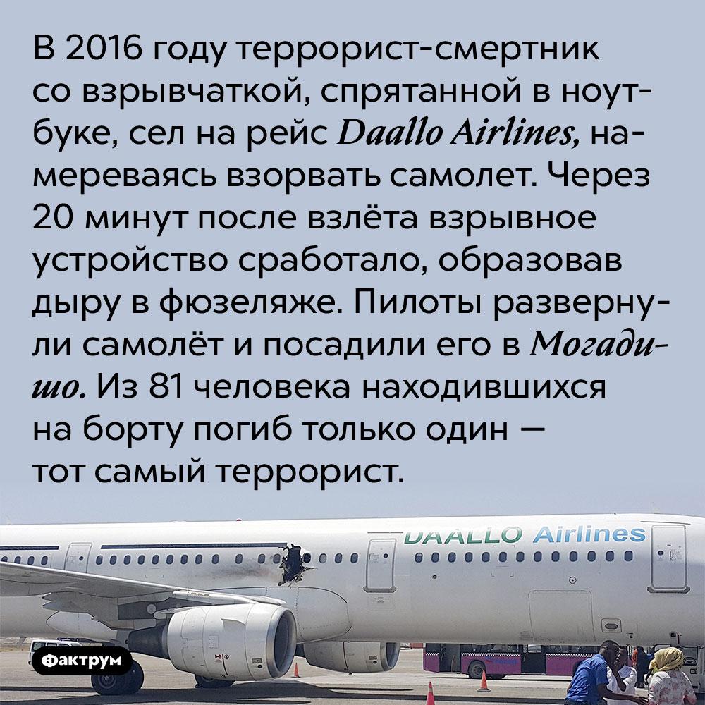 В2016году террорист-неудачник стал единственной жертвой теракта. В 2016 году террорист-смертник со взрывчаткой, спрятанной в ноутбуке, сел на рейс Daallo Airlines, намереваясь взорвать самолет. Через 20 минут после взлёта взрывное устройство сработало, образовав дыру в фюзеляже. Пилоты развернули самолёт и посадили его в Могадишо. Из 81 человека находившихся на борту погиб только один — тот самый террорист.