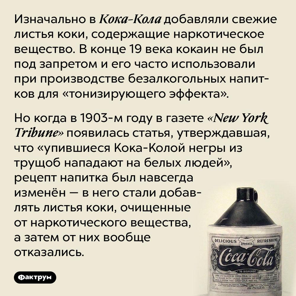 Почему вКока-Колу перестали добавлять кокаин. Изначально в Кока-Кола добавляли свежие листья коки, содержащие наркотическое вещество. В конце 19 века кокаин не был под запретом и его часто использовали при производстве безалкогольных напитков для «тонизирующего эффекта».   Но когда в 1903-м году в газете «New York Tribune» появилась статья, утверждавшая, что «упившиеся Кока-Колой негры из трущоб нападают на белых людей», рецепт напитка был навсегда изменён — в него стали добавлять листья коки, очищенные от наркотического вещества, а затем от них вообще отказались.
