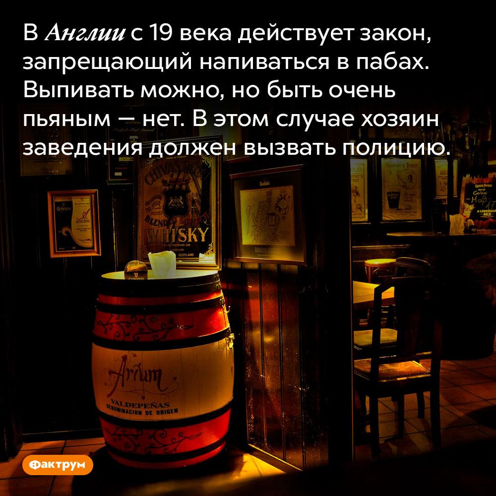 ВАнглии запрещено напиваться вбарах. В Англии с 19 века действует закон, запрещающий напиваться в пабах. Выпивать можно, но быть очень пьяным — нет. В этом случае хозяин заведения должен вызвать полицию.