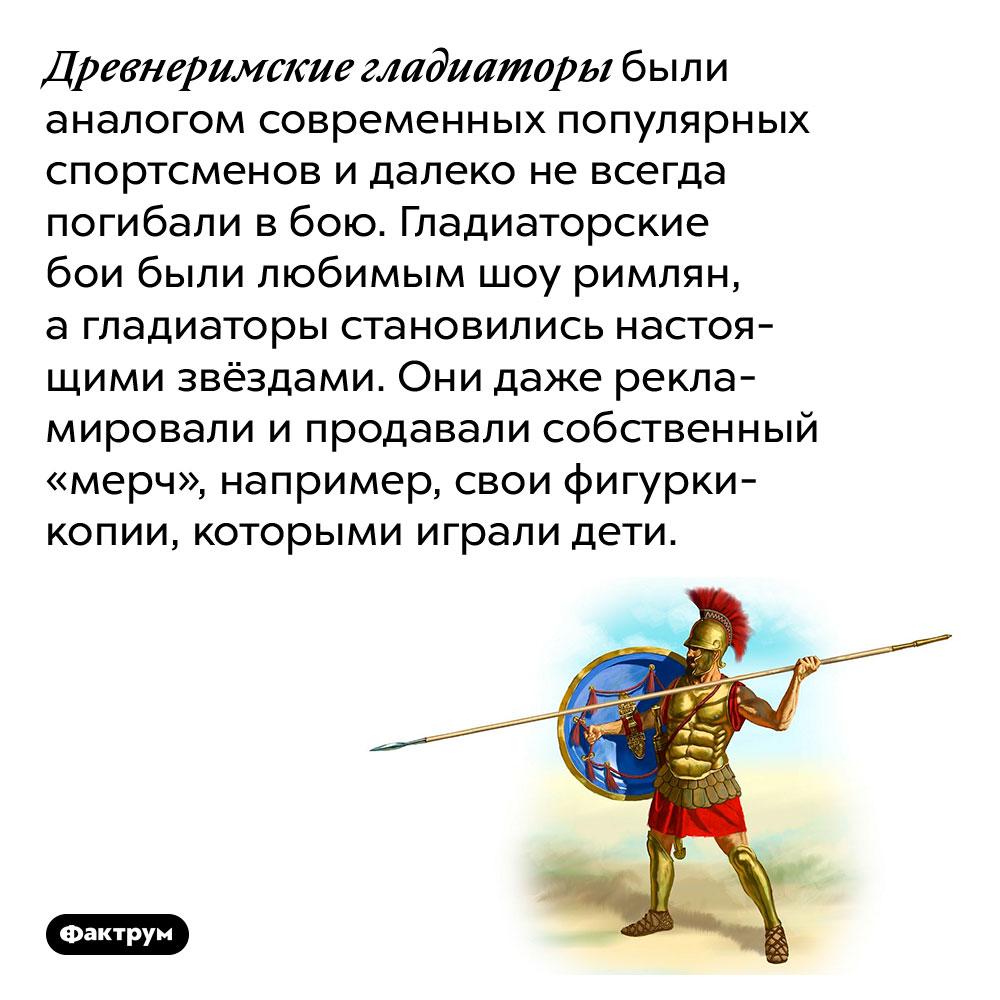 Древнеримские гладиаторы были аналогом современных популярных спортсменов. Древнеримские гладиаторы были аналогом современных популярных спортсменов и далеко не всегда погибали в бою. Гладиаторские бои были любимым шоу римлян, а гладиаторы становились настоящими звёздами. Они даже рекламировали и продавали собственный «мерч», например, свои фигурки-копии, которыми играли дети.