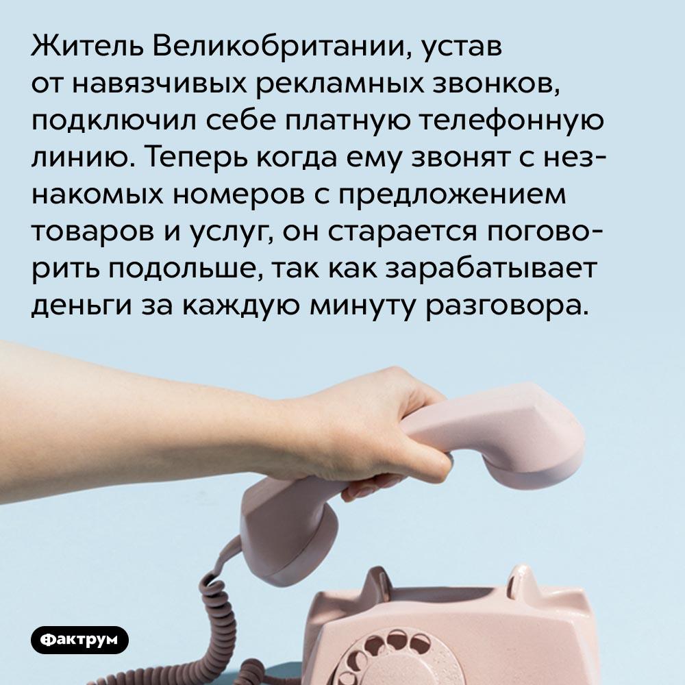 Как заработать нанавязчивых телефонных звонках. Житель Великобритании, устав от навязчивых рекламных звонков, подключил себе платную телефонную линию. Теперь когда ему звонят с незнакомых номеров с предложением товаров и услуг, он старается поговорить подольше, так как зарабатывает деньги за каждую минуту разговора.