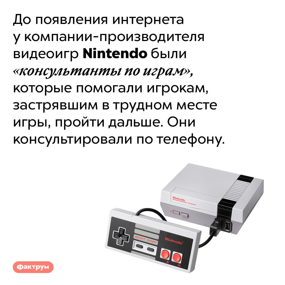 УNintendo были «консультанты поиграм», помогавшие игрокам потелефону.  До появления интернета у компании-производителя видеоигр Nintendo были «консультанты по играм», которые помогали игрокам, застрявшим в трудном месте игры, пройти дальше. Они консультировали по телефону.