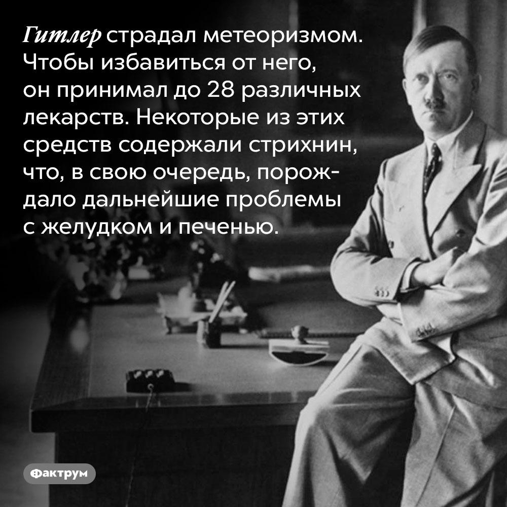 Гитлер страдал метеоризмом. Чтобы избавиться от него, он принимал до 28 различных лекарств. Некоторые из этих средств содержали стрихнин, что, в свою очередь, порождало дальнейшие проблемы с желудком и печенью.