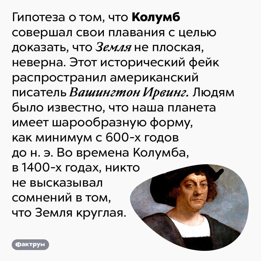 Колумб непытался доказать, что Земля круглая. Гипотеза о том, что Колумб совершал свои плавания с целью доказать, что Земля не плоская, неверна. Этот исторический фейк распространил американский писатель Вашингтон Ирвинг. Людям было известно, что наша планета имеет шарообразную форму, как минимум с 600-х годов до н. э. Во времена Колумба, в 1400-х годах, никто не высказывал сомнений в том, что Земля круглая.