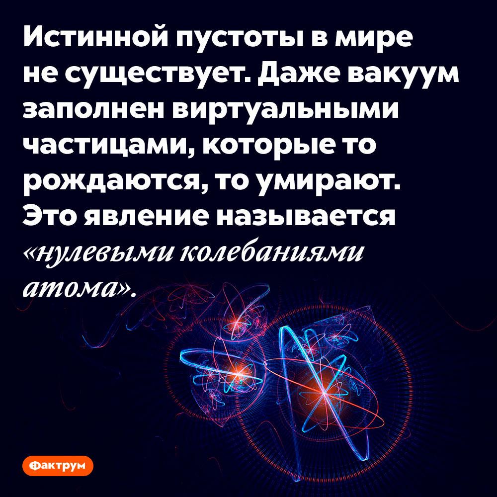 Пустоты несуществует. Истинной пустоты в мире не существует. Даже вакуум заполнен виртуальными частицами, которые то рождаются, то умирают. Это явление называется «нулевыми колебаниями атома».