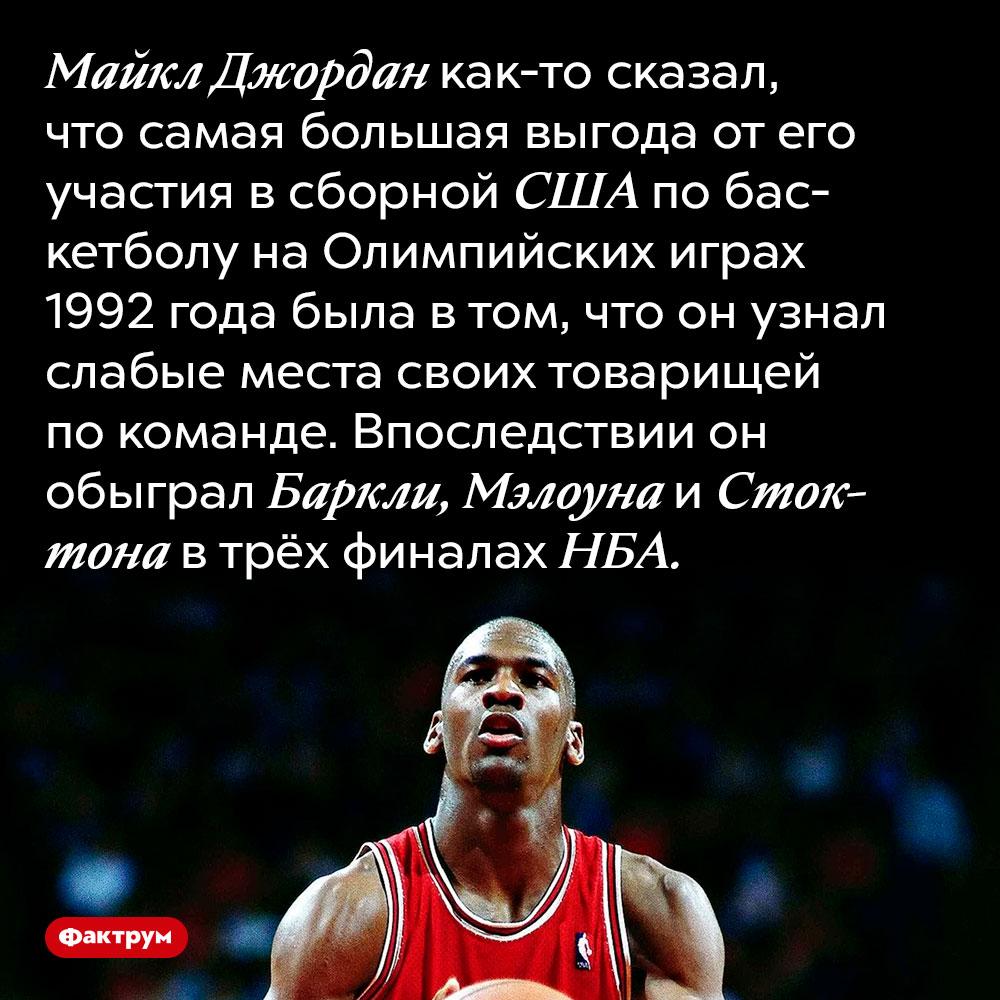 Майкл Джордан принял участие вОлимпиаде чтобы узнать слабые места своих противников вНБА. Майкл Джордан как-то сказал, что самая большая выгода от его участия в сборной США по баскетболу на Олимпийских играх 1992 года была в том, что он узнал слабые места своих товарищей по команде. Впоследствии он обыграл Баркли, Мэлоуна и Стоктона в трёх финалах НБА.