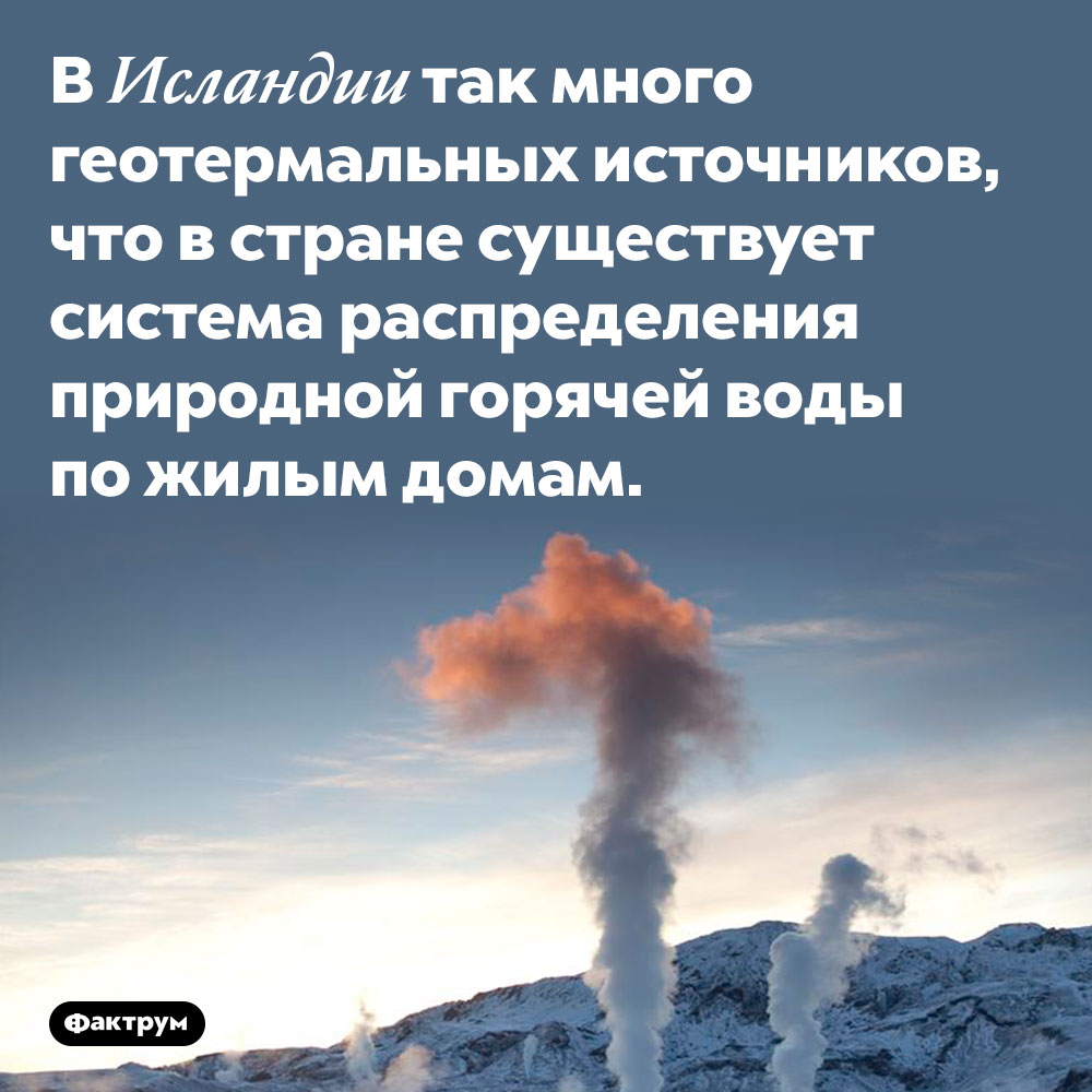 ВИсландии вода изгорячих источников доставляется вдома. В Исландии так много геотермальных источников, что в стране существует система распределения природной горячей воды по жилым домам.