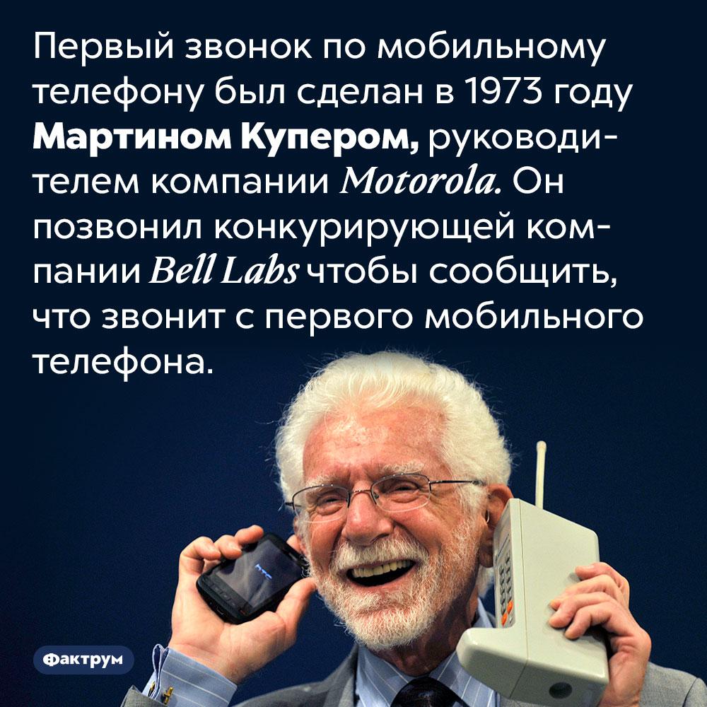 Первый звонок помобильному телефону был совершён в1973году. Первый звонок по мобильному телефону был сделан в 1973 году Мартином Купером, руководителем компании Motorola. Он позвонил конкурирующей компании Bell Labs чтобы сообщить, что звонит с первого мобильного телефона.