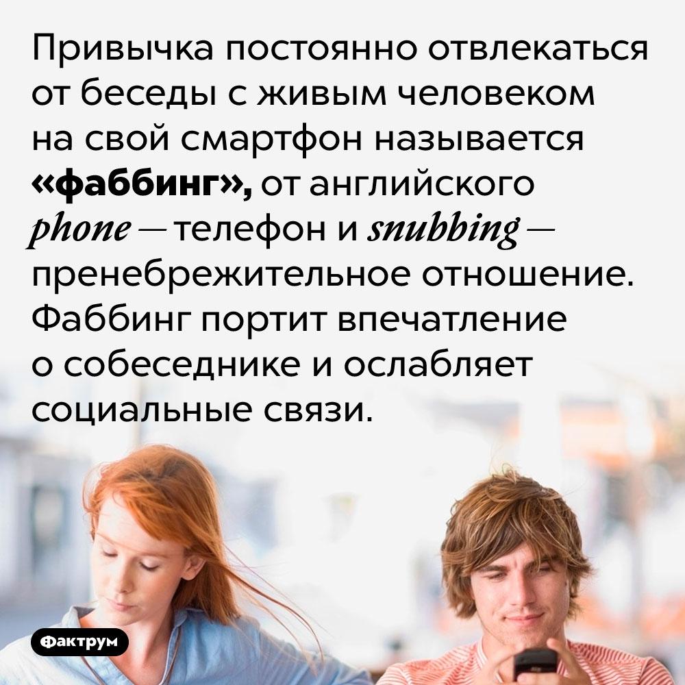 Привычка постоянно проверять смартфон, отвлекаясь отбеседы, называется «фаббинг». Привычка постоянно отвлекаться от беседы с живым человеком на свой смартфон называется «фаббинг», от английского phone — телефон и snubbing — пренебрежительное отношение. Фаббинг портит впечатление о собеседнике и ослабляет социальные связи.