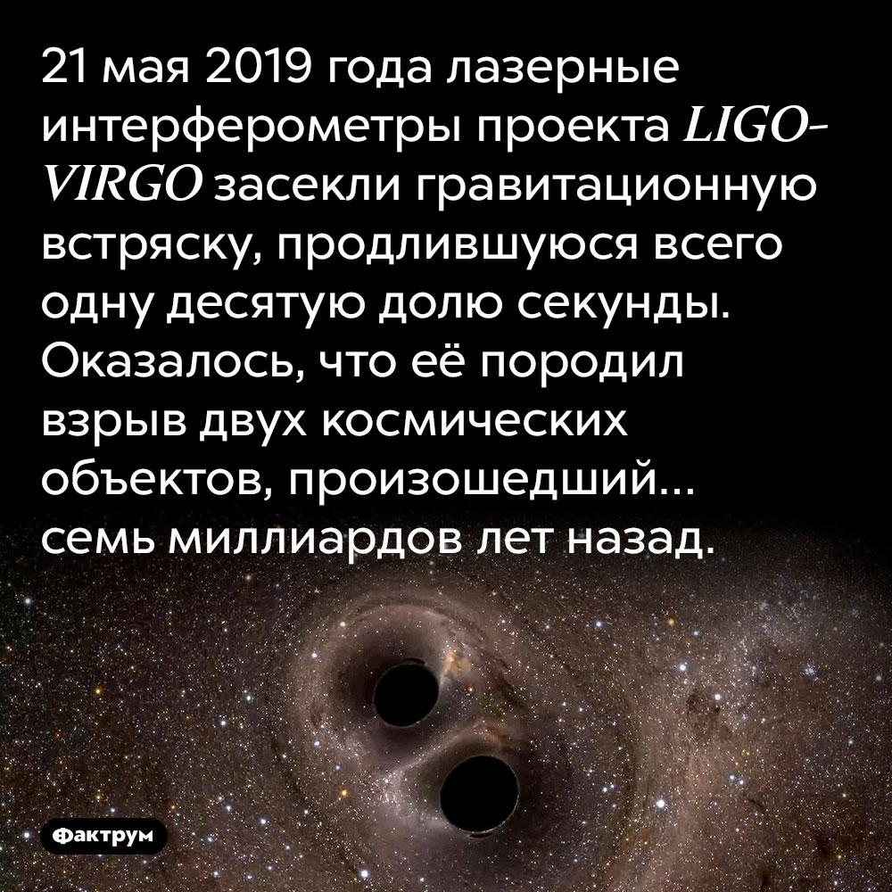 В2019 году Землю сотрясла взрывная волна возрастом 7млрд лет. 21 мая 2019 года лазерные интерферометры проекта LIGO-VIRGO засекли гравитационную встряску, продлившуюся всего одну десятую долю секунды. Оказалось, что её породил взрыв двух космических объектов, произошедший… семь миллиардов лет назад.