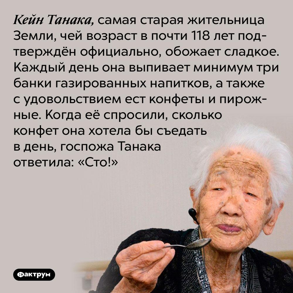 Самая старая жительница Земли обожает сладкое. Кейн Танака, самая старая жительница Земли, чей возраст в почти 118 лет подтверждён официально, обожает сладкое. Каждый день она выпивает минимум три банки газированных напитков, а также с удовольствием ест конфеты и пирожные. Когда её спросили, сколько конфет она хотела бы съедать в день, госпожа Танака ответила: «Сто!»