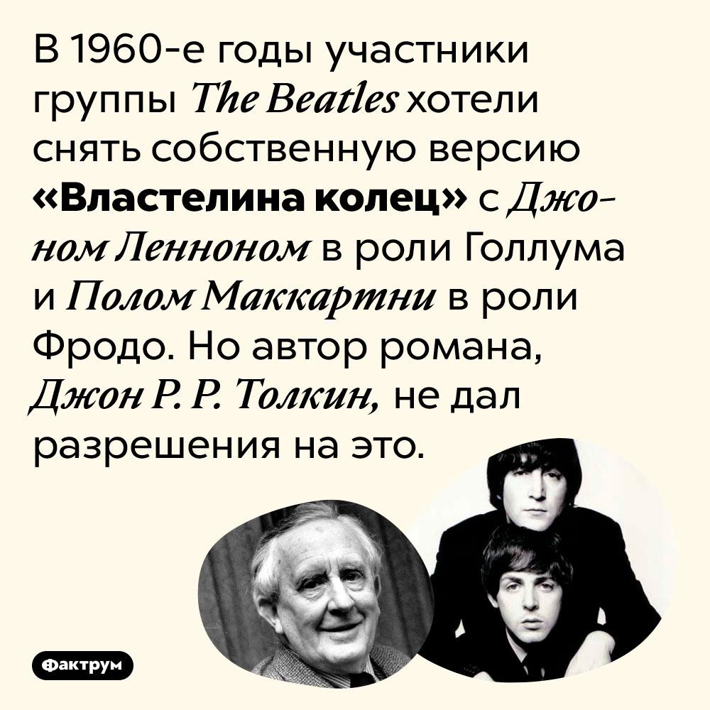 The Beatles планировали снять «Властелин колец». В 1960-е годы участники группы The Beatles хотели снять собственную версию «Властелина колец» с Джоном Ленноном в роли Голлума и Полом Маккартни в роли Фродо. Но автор романа, Джон Р. Р. Толкин, не дал разрешения на это.