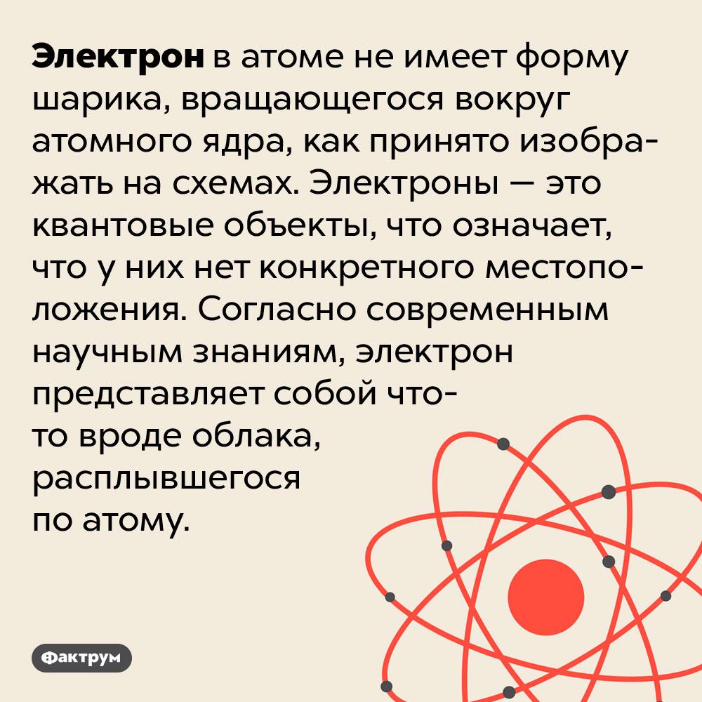 Электроны непохожи нашарики. Электрон в атоме не имеет форму шарика, вращающегося вокруг атомного ядра, как принято изображать на схемах. Электроны — это квантовые объекты, что означает, что у них нет конкретного местоположения. Согласно современным научным знаниям, электрон представляет собой что-то вроде облака, расплывшегося по атому.