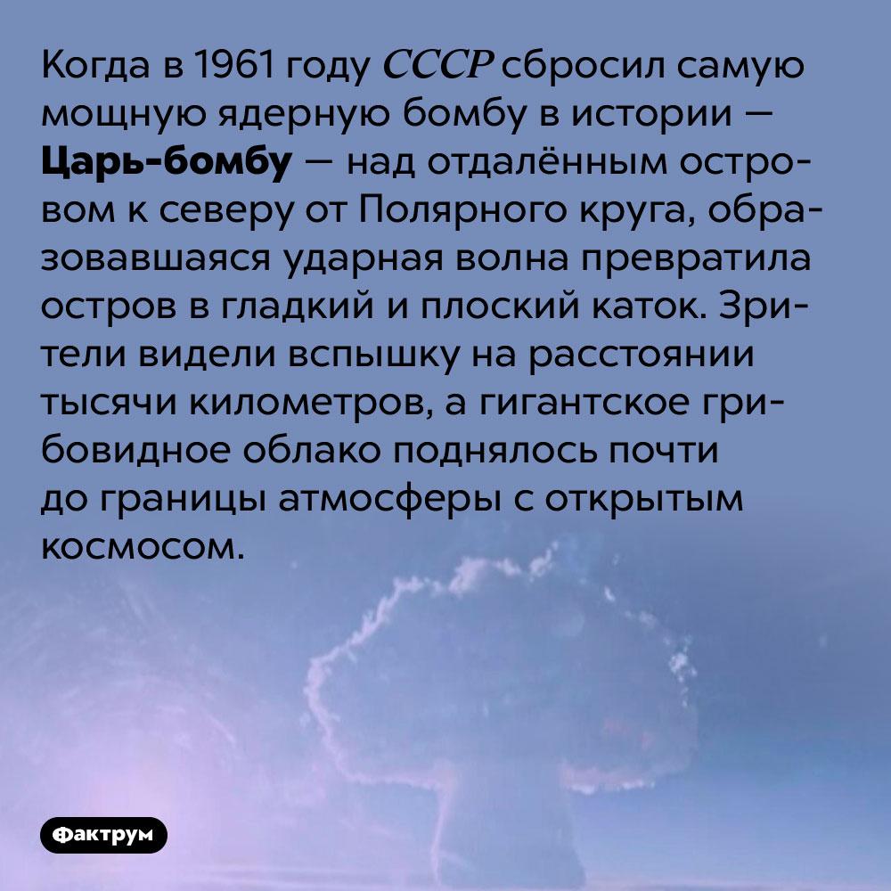Взрыв Царь-бомбы был виден затысячу километров. Когда в 1961 году СССР сбросил самую мощную ядерную бомбу в истории — Царь-бомбу — над отдалённым островом к северу от Полярного круга, образовавшаяся ударная волна превратила остров в гладкий и плоский каток. Зрители видели вспышку на расстоянии тысячи километров, а гигантское грибовидное облако поднялось почти до границы атмосферы с открытым космосом.