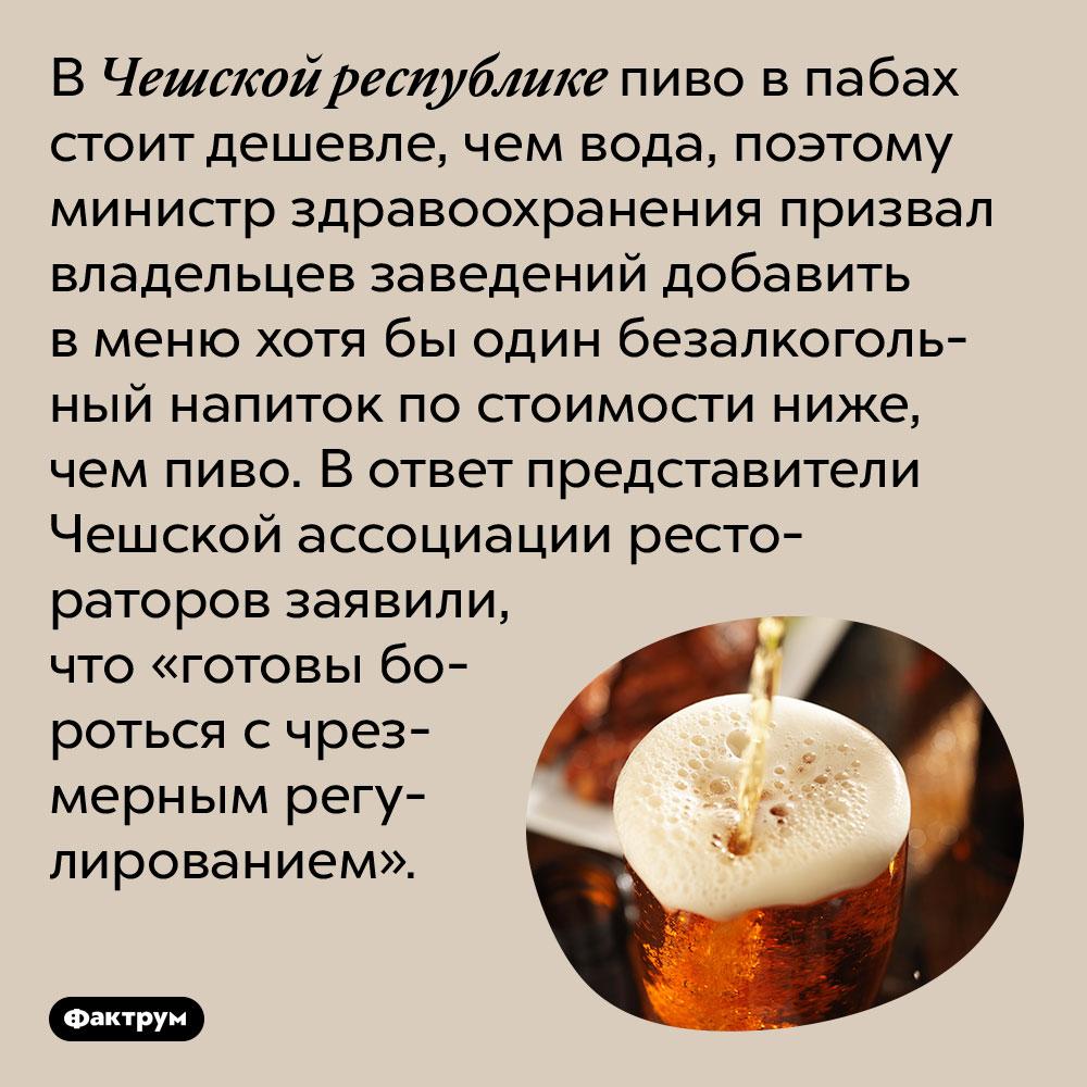 ВЧешской республике пиво впабах дешевле воды. В Чешской республике пиво в пабах стоит дешевле, чем вода, поэтому министр здравоохранения призвал владельцев заведений добавить в меню хотя бы один безалкогольный напиток по стоимости ниже, чем пиво. В ответ представители Чешской ассоциации рестораторов заявили, что «готовы бороться с чрезмерным регулированием».