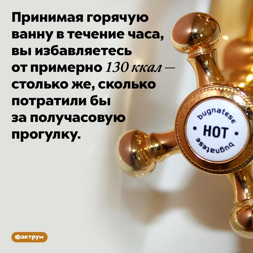 Горячая ванна помогает худеть. Принимая горячую ванну в течение часа, вы избавляетесь от примерно 130 ккал — столько же, сколько потратили бы за получасовую прогулку.