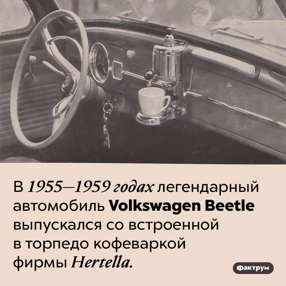 В1950-егоды Фольксваген «Жук» выпускался совстроенной кофеваркой. В 1955-1959 годах легендарный автомобиль Volkswagen Beetle выпускался со встроенной в торпедо кофеваркой фирмы Hertella.