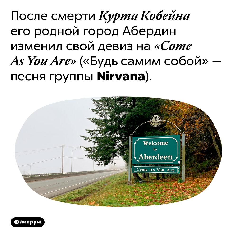 Девиз города Абердин — «Come As You Are» («Будь самим собой»). После смерти Курта Кобейна его родной город Абердин изменил свой девиз на «Come As You Are» («Будь самим собой» — песня группы Nirvana).