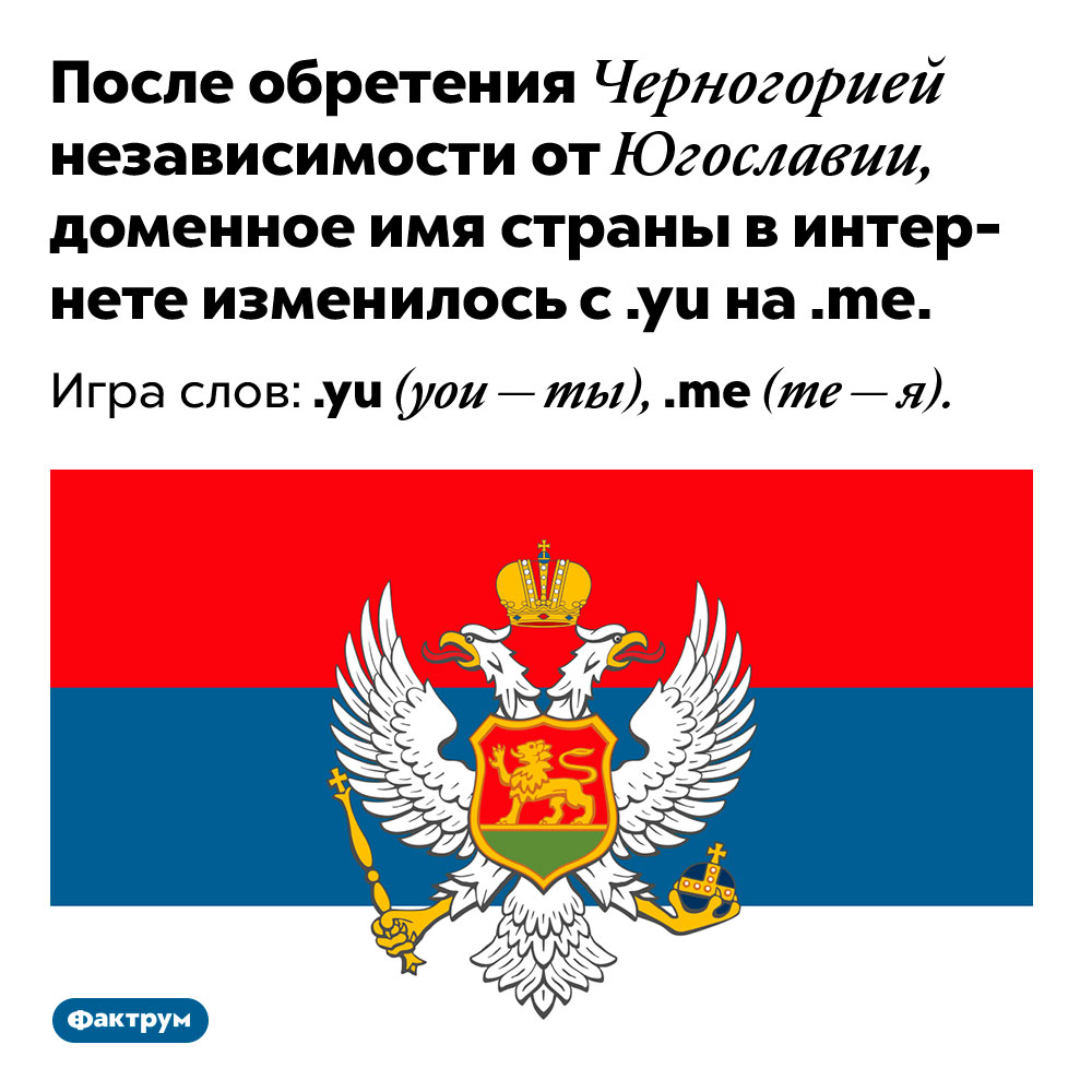Когда Черногория стала независимой, вдоменном имени страны появилась игра слов. После обретения Черногорией независимости от Югославии, доменное имя страны в интернете изменилось с .yu на .me. Игра слов: .yu (you — ты), .me (me — я).