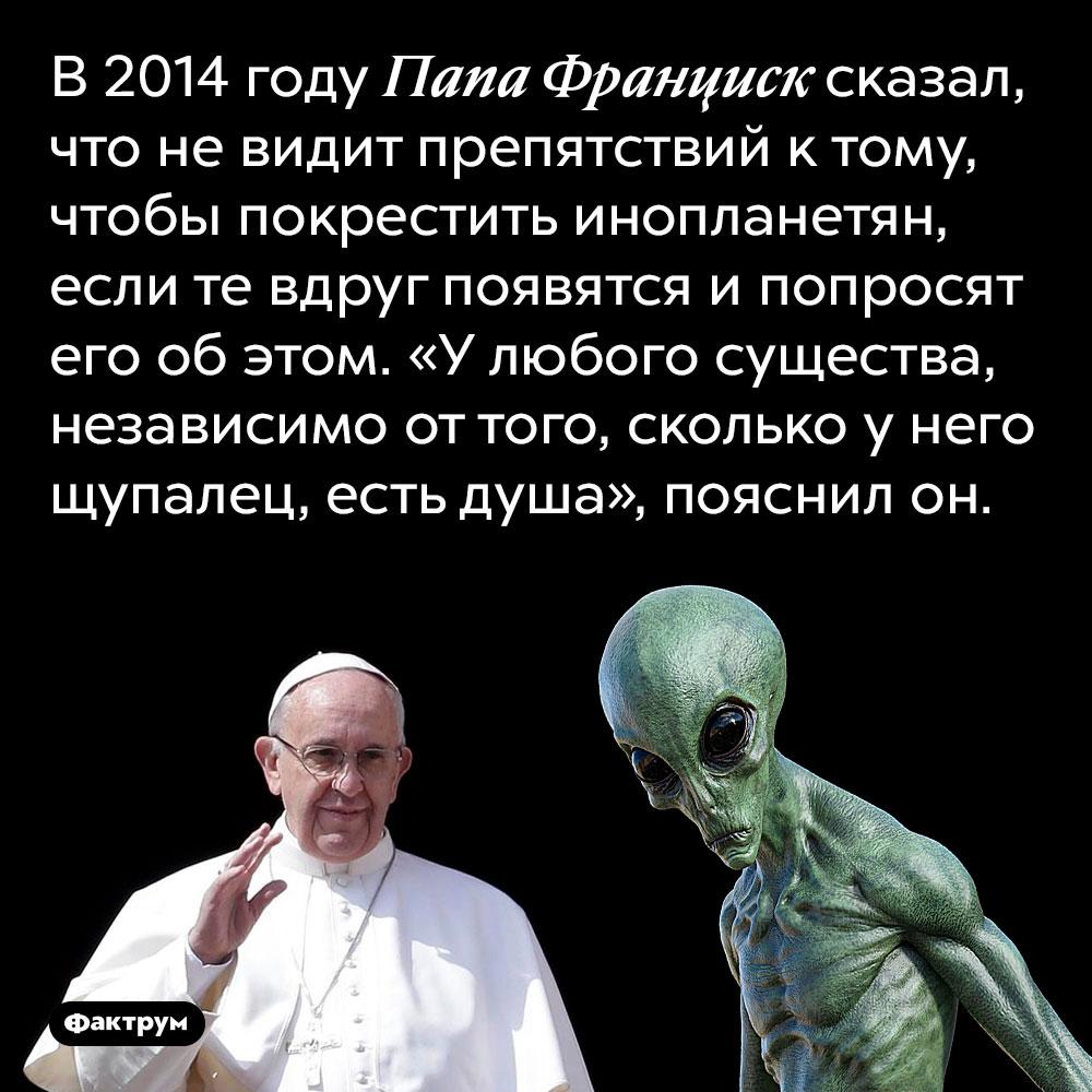 Папа Франциск готов крестить инопланетян, если потребуется. В 2014 году Папа Франциск сказал, что не видит препятствий к тому, чтобы покрестить инопланетян, если те вдруг появятся и попросят его об этом. «У любого существа, независимо от того, сколько у него щупалец, есть душа», пояснил он.