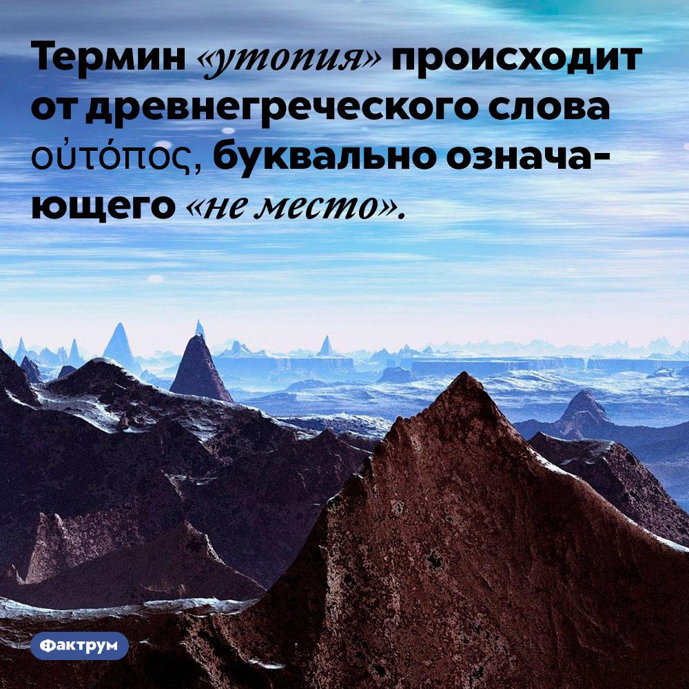 «Утопия» означает «неместо». Термин «утопия» происходит от древнегреческого слова οὐτόπος, буквально означающего «не место».