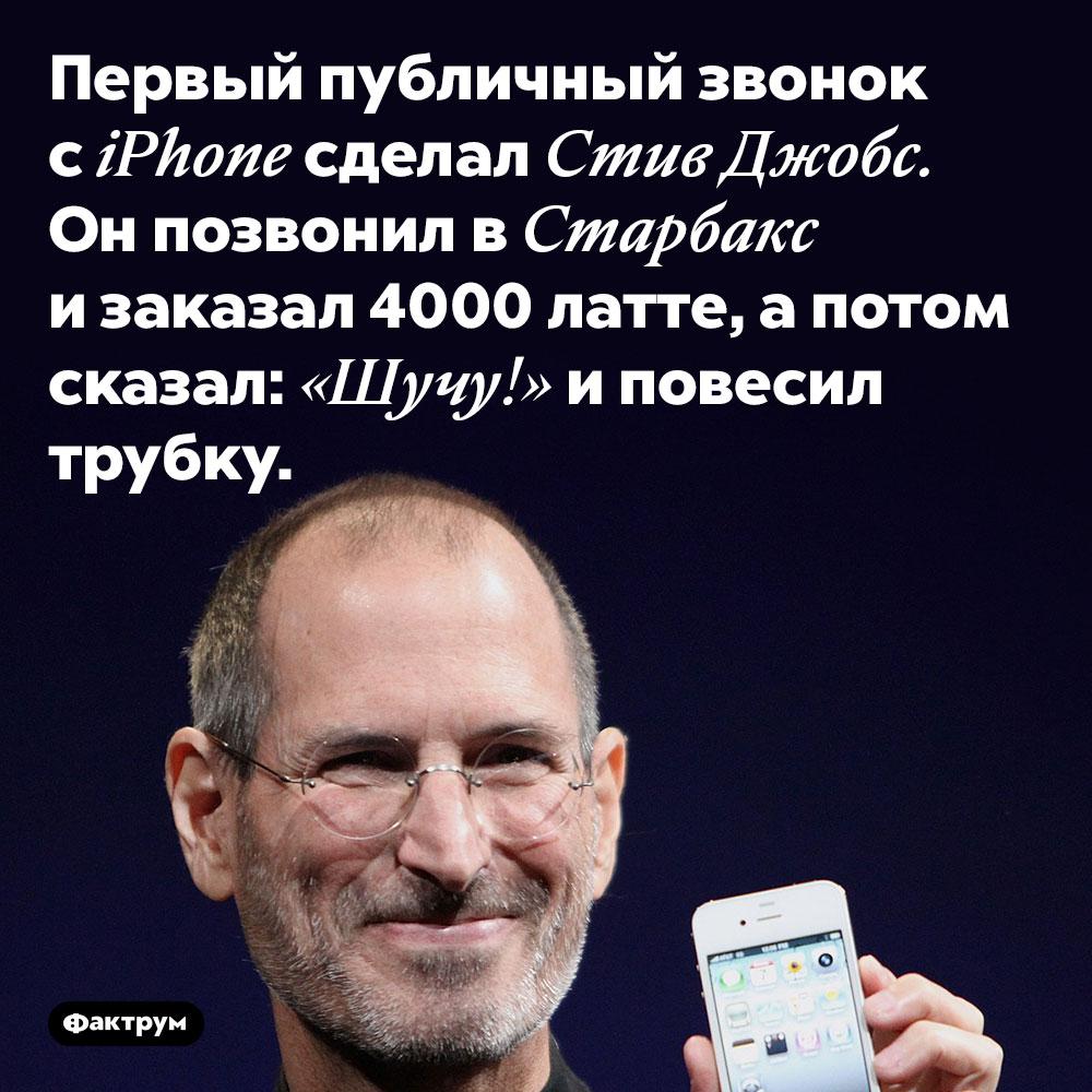 Первый публичный звонок сiPhone сделал Джобс иэтот звонок был хулиганским. Первый публичный звонок с iPhone сделал Стив Джобс. Он позвонил в Старбакс и заказал 4000 латте, а потом сказал: «Шучу!» и повесил трубку.