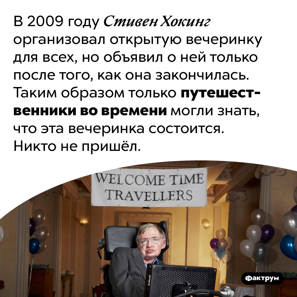 «Вечеринку для путешественников вовремени» Стивена Хокинга непосетил никто. В 2009 году Стивен Хокинг организовал открытую вечеринку для всех, но объявил о ней только после того, как она закончилась. Таким образом только путешественники во времени могли знать, что эта вечеринка состоится. Никто не пришёл.