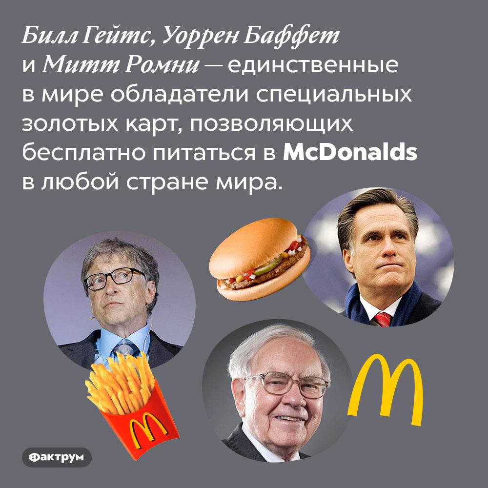 McDonalds бесплатно кормит Гейтса, Баффета иРомни. Билл Гейтс, Уоррен Баффет и Митт Ромни — единственные в мире обладатели специальных золотых карт, позволяющих бесплатно питаться в McDonalds в любой стране мира.