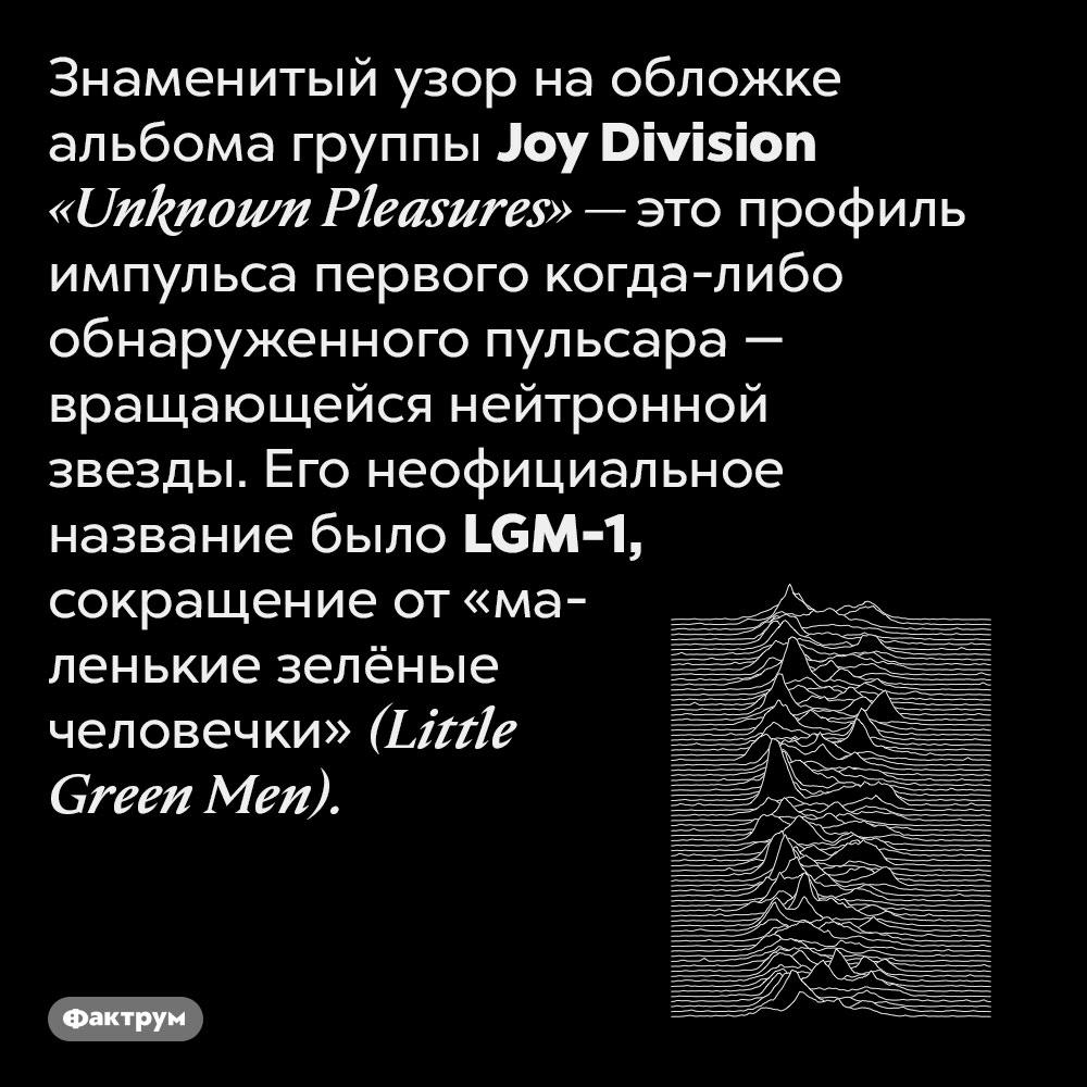 Узор наобложке альбома группы Joy Division — это профиль импульса первого обнаруженного пульсара. Знаменитый узор на обложке альбома группы Joy Division «Unknown Pleasures» — это профиль импульса первого когда-либо обнаруженного пульсара — вращающейся нейтронной звезды. Его неофициальное название было LGM-1, сокращение от «маленькие зелёные человечки» (Little Green Men).