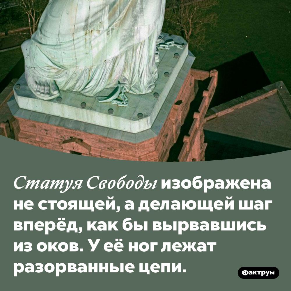 Статуя Свободы нестоит, аидёт. Статуя Свободы изображена не стоящей, а делающей шаг вперёд, как бы вырвавшись из оков. У её ног лежат разорванные цепи.