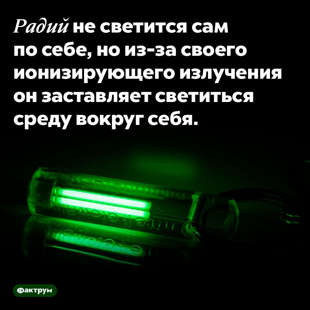Радий несветится. Радий не светится сам по себе, но из-за своего ионизирующего излучения он заставляет светиться среду вокруг себя.