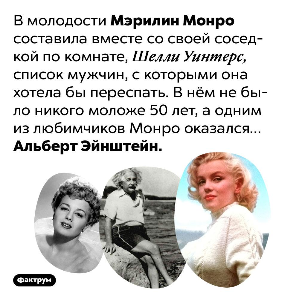 Мэрилин Монро хотела переспать сЭйнштейном. В молодости Мэрилин Монро составила вместе со своей соседкой по комнате, Шелли Уинтерс, список мужчин, с которыми она хотела бы переспать. В нём не было никого моложе 50 лет, а одним из любимчиков Монро оказался… Альберт Эйнштейн.