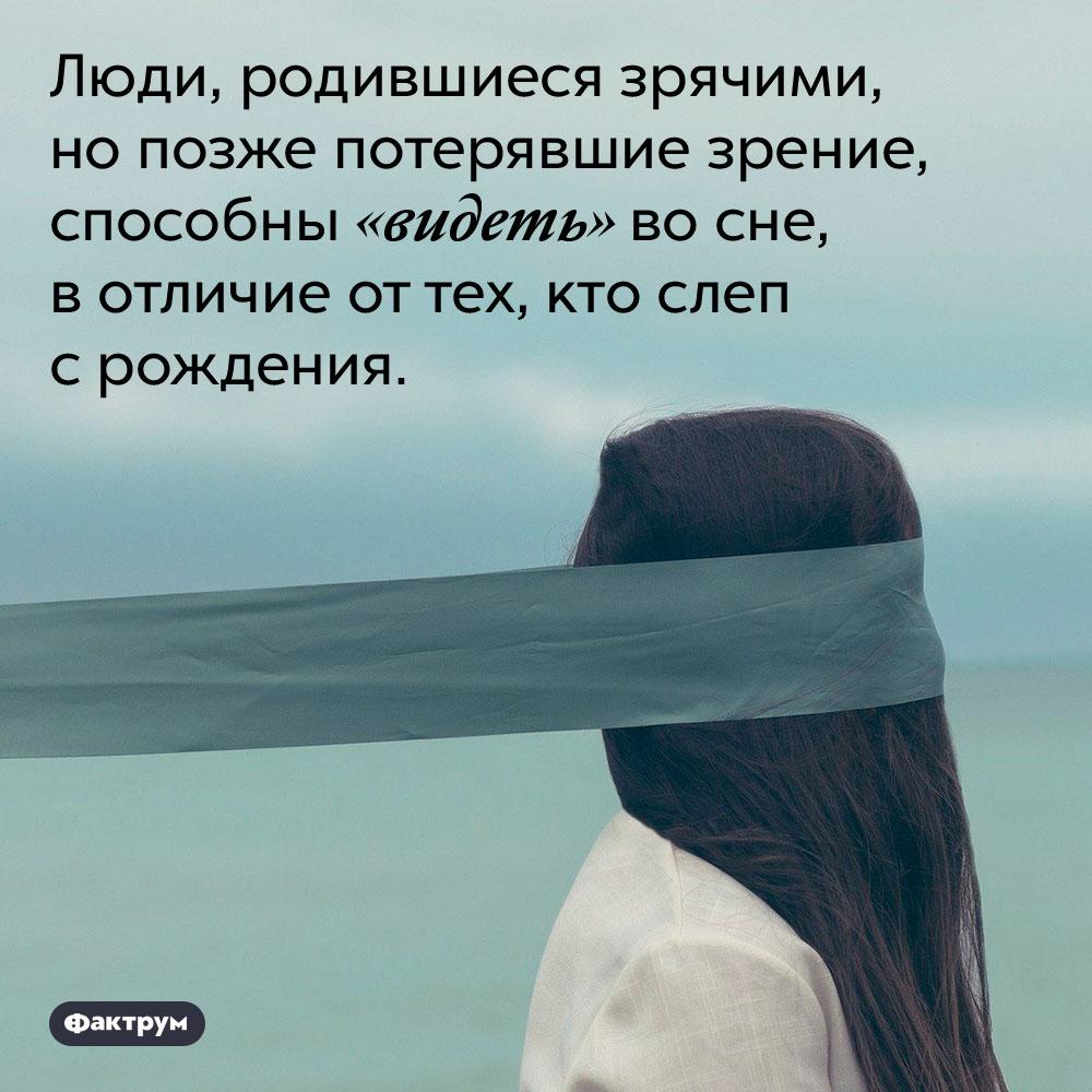 Слепые срождения люди немогут «видеть» восне. Люди, родившиеся зрячими, но позже потерявшие зрение, способны «видеть» во сне, в отличие от тех, кто слеп с рождения.