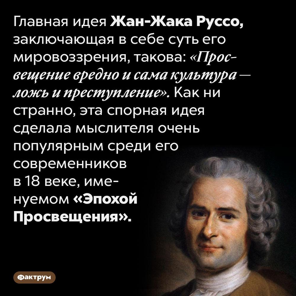 Один извиднейших представителей Эпохи Просвещения, Жан-Жак Руссо, ненавидел просвещение. Главная идея Жан-Жака Руссо, заключающая в себе суть его мировоззрения, такова: «Просвещение вредно и сама культура — ложь и преступление». Как ни странно, эта спорная идея сделала мыслителя очень популярным среди его современников в 18 веке, именуемом «Эпохой Просвещения».
