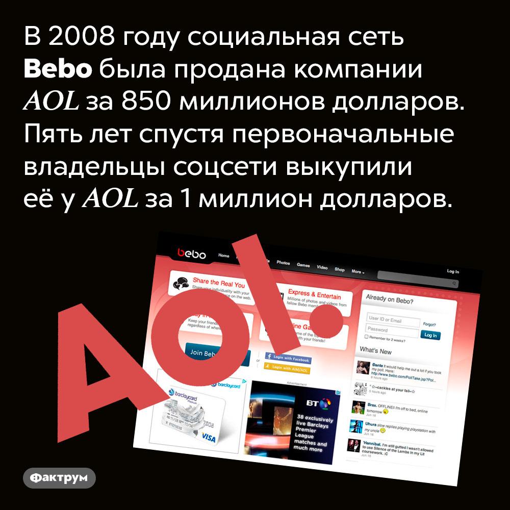 Социальная сеть Bebo за5лет подешевела на849000000 долларов. В 2008 году социальная сеть Bebo была продана компании AOL за 850 миллионов долларов. Пять лет спустя первоначальные владельцы соцсети выкупили её у AOL за 1 миллион долларов.